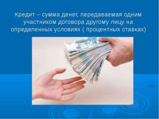 Кредит – сумма денег, передаваемая одним участником договора другому лицу на
