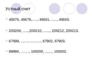Устный счет 45678, 45679,….., 45681, ….., 45683. 208208, …..,208210, …..., 20