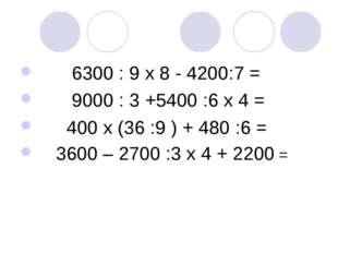 6300 : 9 х 8 - 4200:7 = 9000 : 3 +5400 :6 х 4 = 400 х (36 :9 ) + 480 :6 = 36