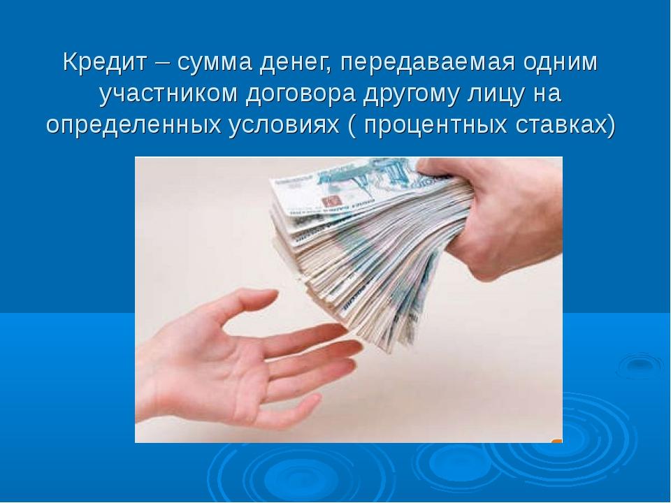 Кредит – сумма денег, передаваемая одним участником договора другому лицу на...