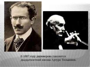 В 1887 году дирижером становится двадцатилетний юноша Артуро Тосканини.