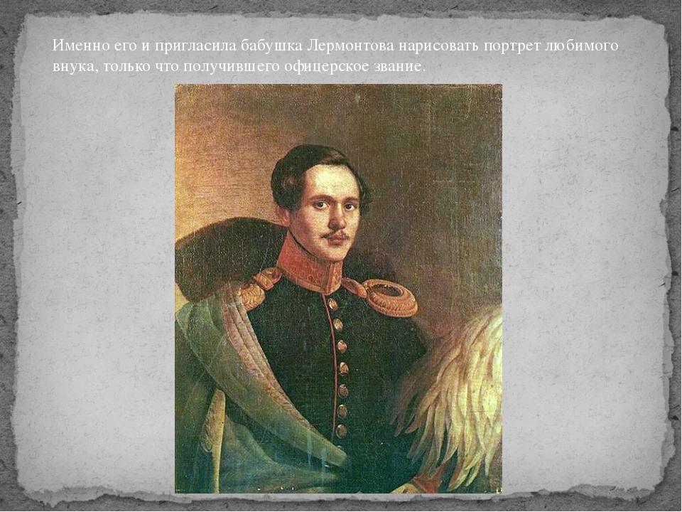 Именно его и пригласила бабушка Лермонтова нарисовать портрет любимого внука,...