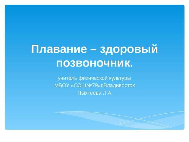 Плавание – здоровый позвоночник. учитель физической культуры МБОУ «СОШ№79»г.В...
