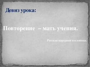 Повторение – мать учения. Русская народная пословица. Девиз урока: