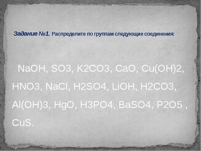 NaOH, SO3, K2CO3, СaO, Cu(OH)2, HNO3, NaCl, H2SO4, LiOH, H2CO3, Al(OH)3, HgO...