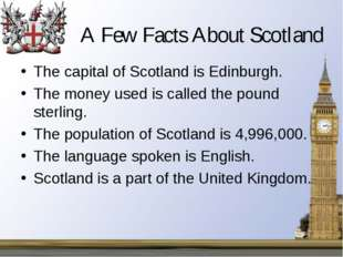 A Few Facts About Scotland The capital of Scotland is Edinburgh. The money us