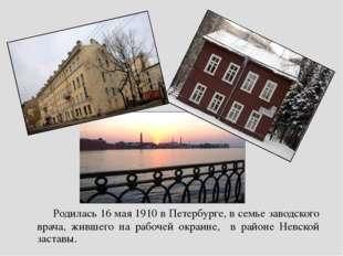 Родилась 16 мая 1910 в Петербурге, в семье заводского врача, жившего на р