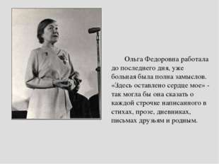 Ольга Федоровна работала до последнего дня, уже больная была полна замыслов.