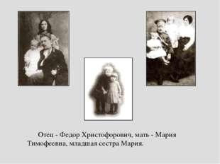 Отец - Федор Христофорович, мать - Мария Тимофеевна, младшая сестра Мария. От