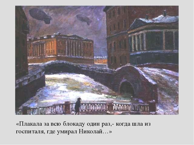 «Плакала за всю блокаду один раз,- когда шла из госпиталя, где умирал Николай…»