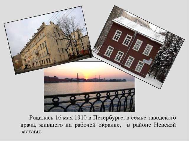 Родилась 16 мая 1910 в Петербурге, в семье заводского врача, жившего на р...