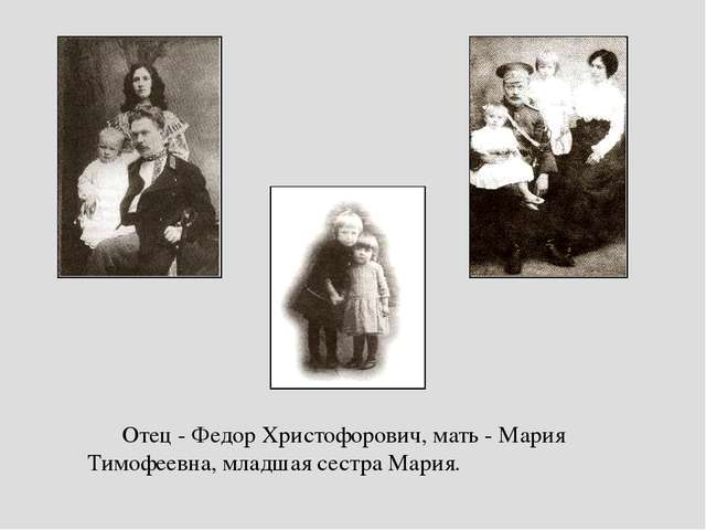 Отец - Федор Христофорович, мать - Мария Тимофеевна, младшая сестра Мария. От...