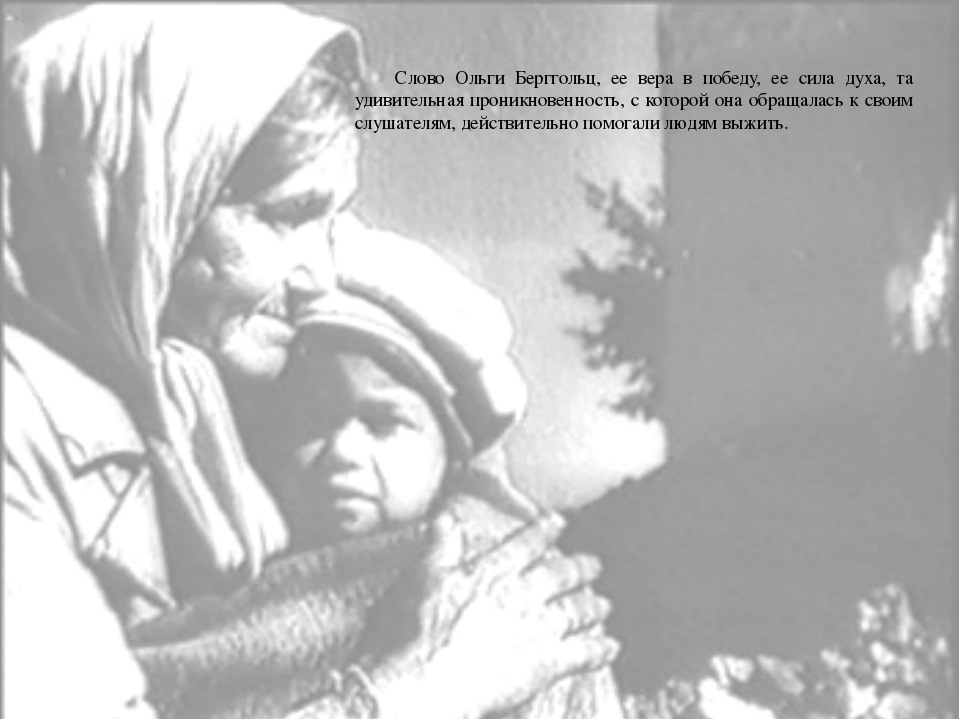 Слово Ольги Берггольц, ее вера в победу, ее сила духа, та удивительная проник...
