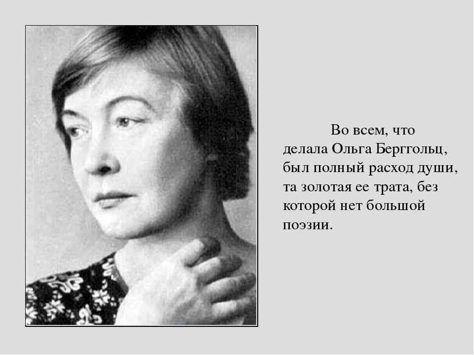 Во всем, что делала Ольга Берггольц, был полный расход души, та золотая ее тр...