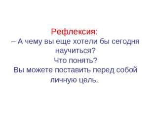 Рефлексия: – А чему вы еще хотели бы сегодня научиться? Что понять? Вы можете