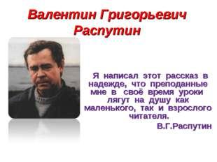 Валентин Григорьевич Распутин Я написал этот рассказ в надежде, что преподанн
