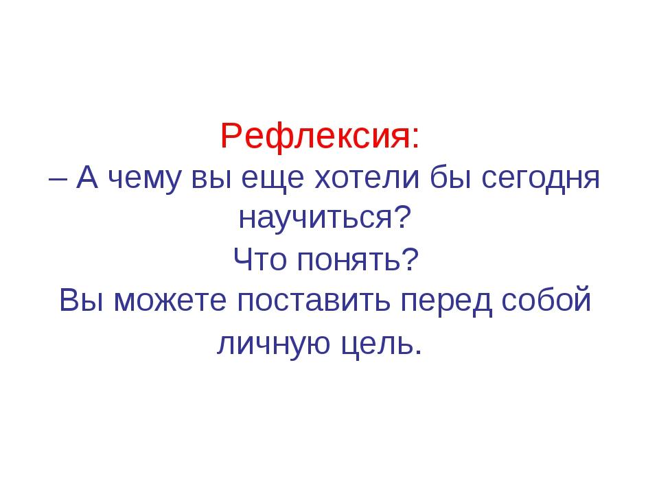 Рефлексия: – А чему вы еще хотели бы сегодня научиться? Что понять? Вы можете...