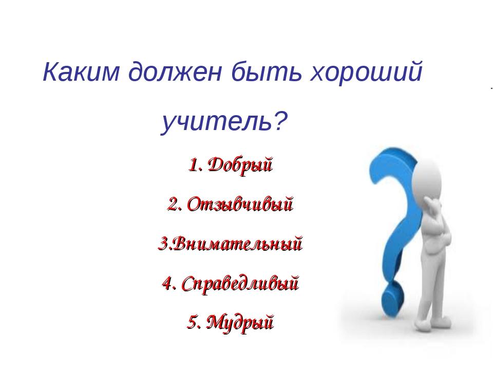 Каким должен быть хороший учитель? 1. Добрый 2. Отзывчивый 3.Внимательный 4....