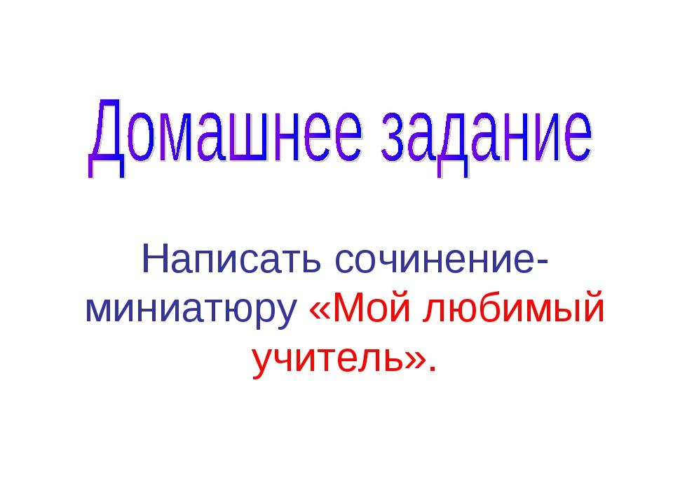 Написать сочинение-миниатюру «Мой любимый учитель».