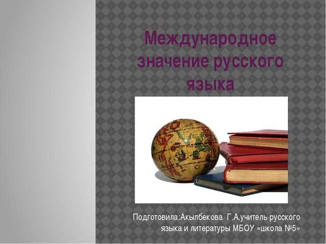 Международное значение русского языка Подготовила:Акылбекова Г.А.учитель русс...