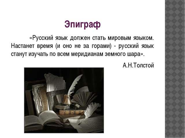 Эпиграф «Русский язык должен стать мировым языком. Настанет время (и оно не...