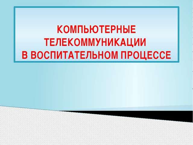 КОМПЬЮТЕРНЫЕ ТЕЛЕКОММУНИКАЦИИ В ВОСПИТАТЕЛЬНОМ ПРОЦЕССЕ