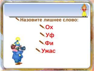 Назовите лишнее слово: Ох Уф Фи Ужас ©Рассохина Г.В. http://pedsovet.su/