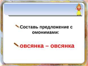 Составь предложение с омонимами: овсянка – овсянка ©Рассохина Г.В. http://pe
