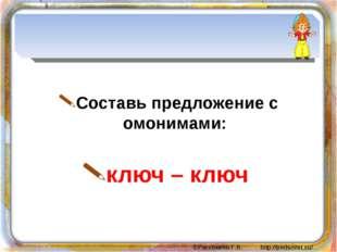 Составь предложение с омонимами: ключ – ключ ©Рассохина Г.В. http://pedsovet