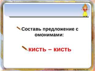 Составь предложение с омонимами: кисть – кисть ©Рассохина Г.В. http://pedsov