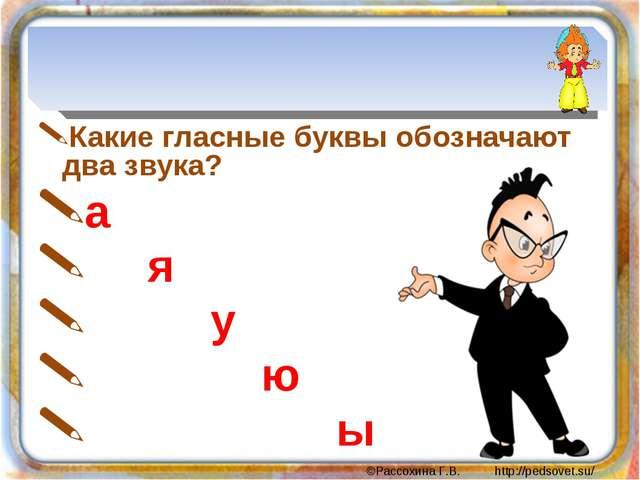 Какие гласные буквы обозначают два звука? а я у ю ы ©Рассохина Г.В. http://p...