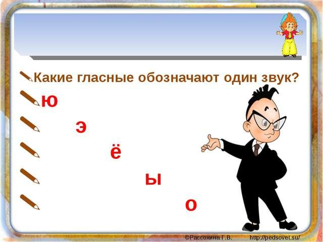 Какие гласные обозначают один звук? ю э ё ы о ©Рассохина Г.В. http://pedsove...