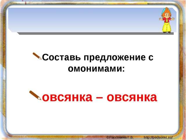 Составь предложение с омонимами: овсянка – овсянка ©Рассохина Г.В. http://pe...