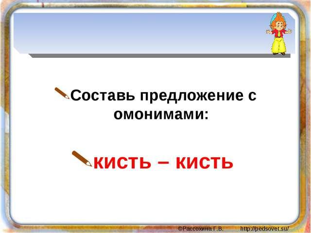 Составь предложение с омонимами: кисть – кисть ©Рассохина Г.В. http://pedsov...