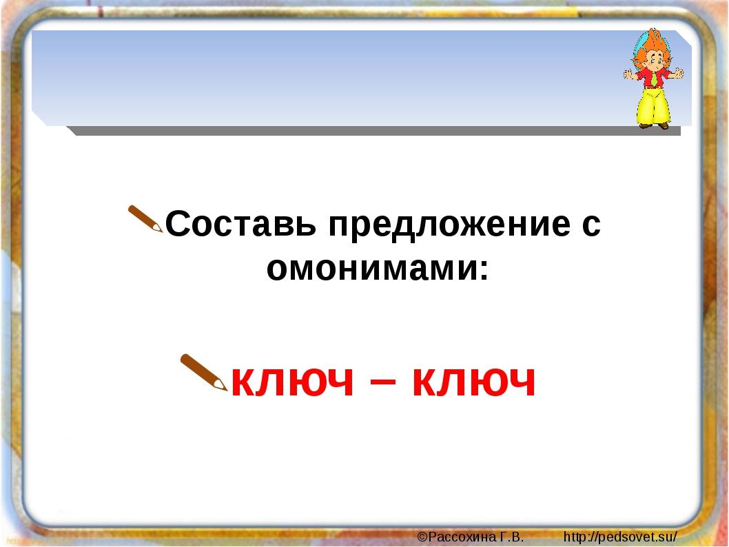 Составь предложение с омонимами: ключ – ключ ©Рассохина Г.В. http://pedsovet...