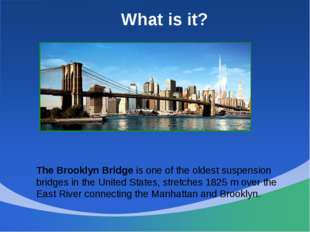 What is it? The Brooklyn Bridge is one of the oldest suspension bridges in th