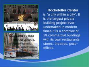 "Rockefeller Center is ""a city within a city"". It is the largest private bui"