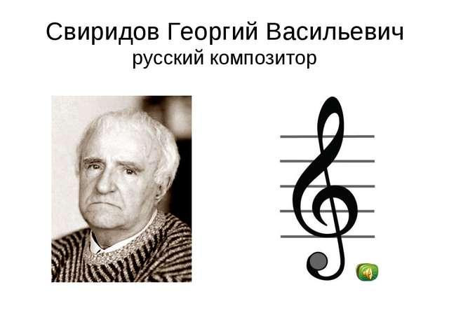 Свиридов Георгий Васильевич русский композитор