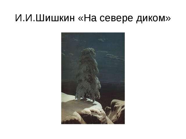 И.И.Шишкин «На севере диком»