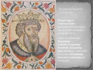 Влади́мир I Святосла́вич—киевскийвеликий князь, при котором произошло креще