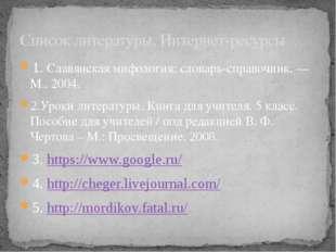 1. Славянская мифология: словарь-справочник. — М., 2004. 2.Уроки литературы.