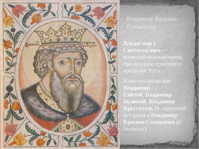 Влади́мир I Святосла́вич—киевскийвеликий князь, при котором произошло креще...