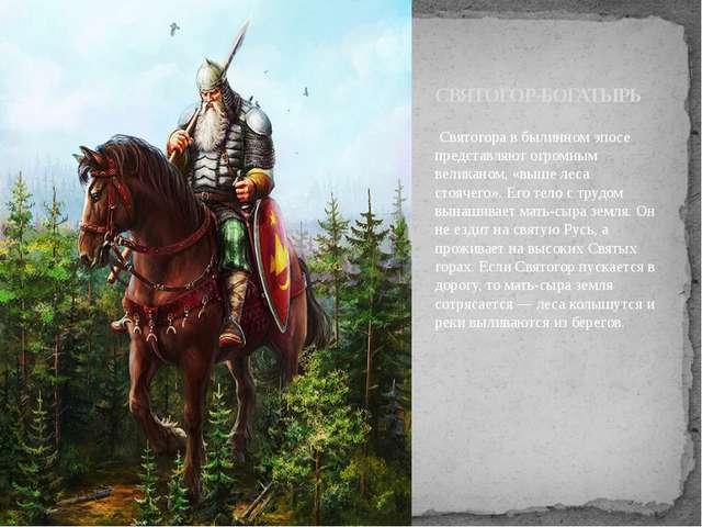 Святогора в былинном эпосе представляют огромным великаном, «выше леса стояч...
