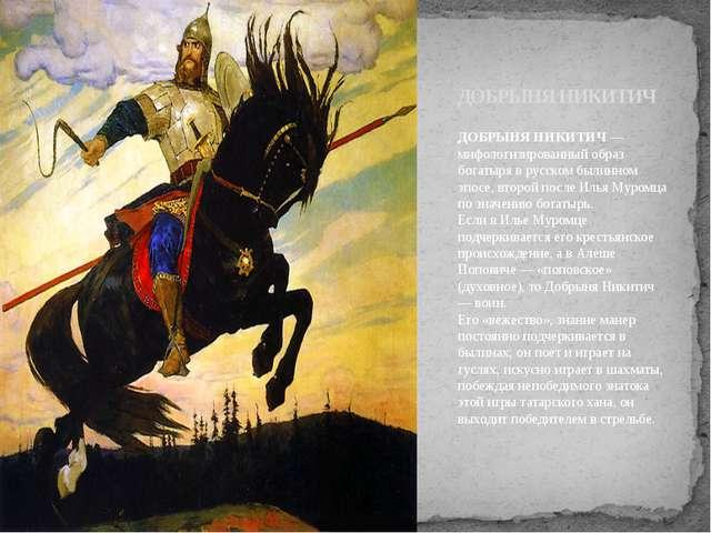 ДОБРЫНЯ НИКИТИЧ— мифологизированный образ богатыря в русском былинном эпосе,...