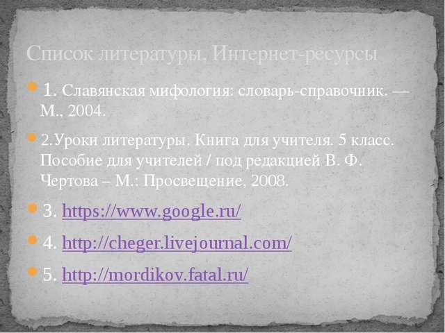 1. Славянская мифология: словарь-справочник. — М., 2004. 2.Уроки литературы....