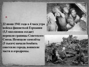 . 22 июня 1941 года в 4 часа утра войска фашисткой Германии (5,5 миллионов со