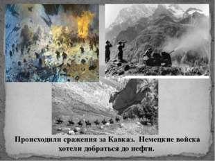 Происходили сражения за Кавказ. Немецкие войска хотели добраться до нефти.