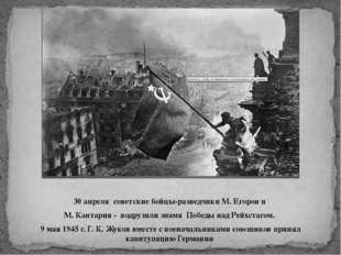 30 апреля советские бойцы-разведчики М. Егоров и М. Кантария - водрузили знам