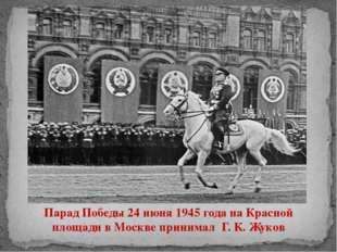 Парад Победы 24 июня 1945 года на Красной площади в Москве принимал Г. К. Жуков