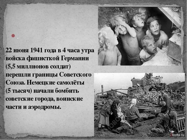 . 22 июня 1941 года в 4 часа утра войска фашисткой Германии (5,5 миллионов со...